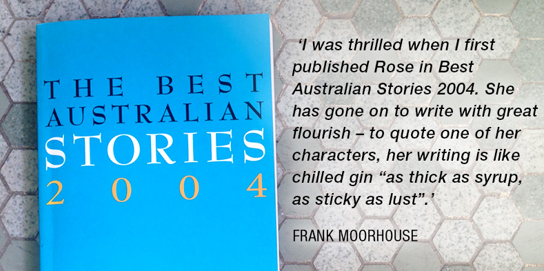 "'I was thrilled when I first published Rose in Best Australian Stories 2004. She has gone on to write with great flourish – to quote one of her characters, her writing is like chilled gin ""asthick as syrup, as sticky as lust"".'— Frank Moorhouse"